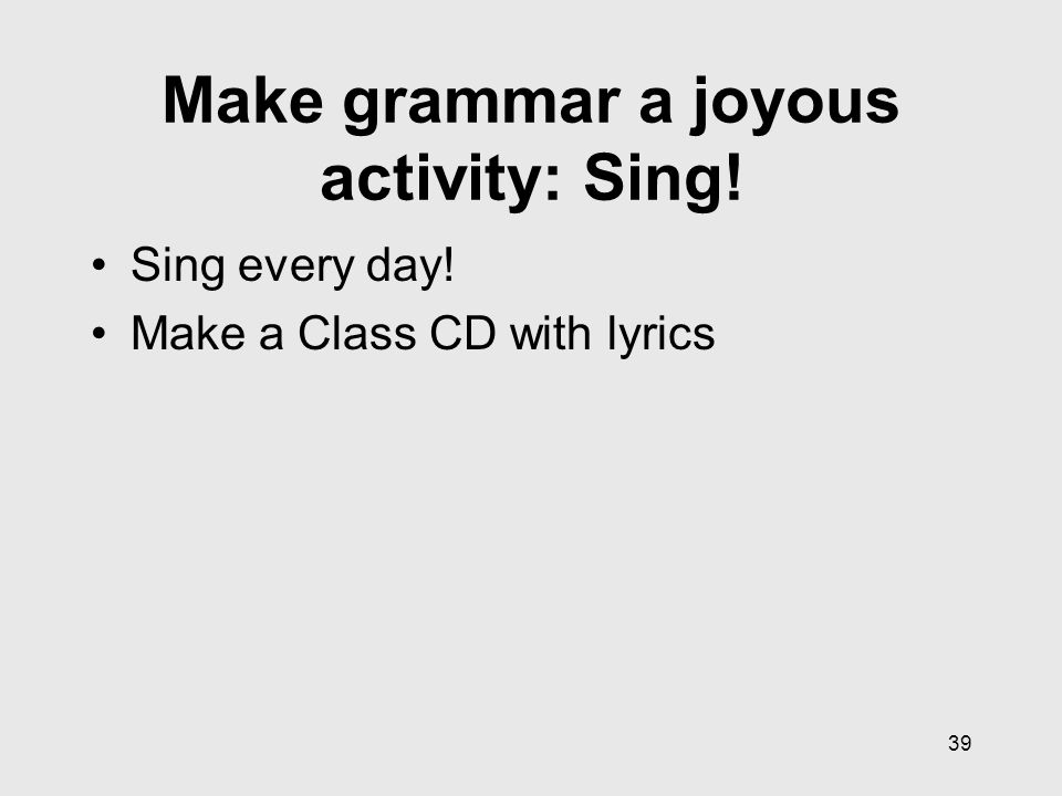 39 Make grammar a joyous activity: Sing! Sing every day! Make a Class CD with lyrics