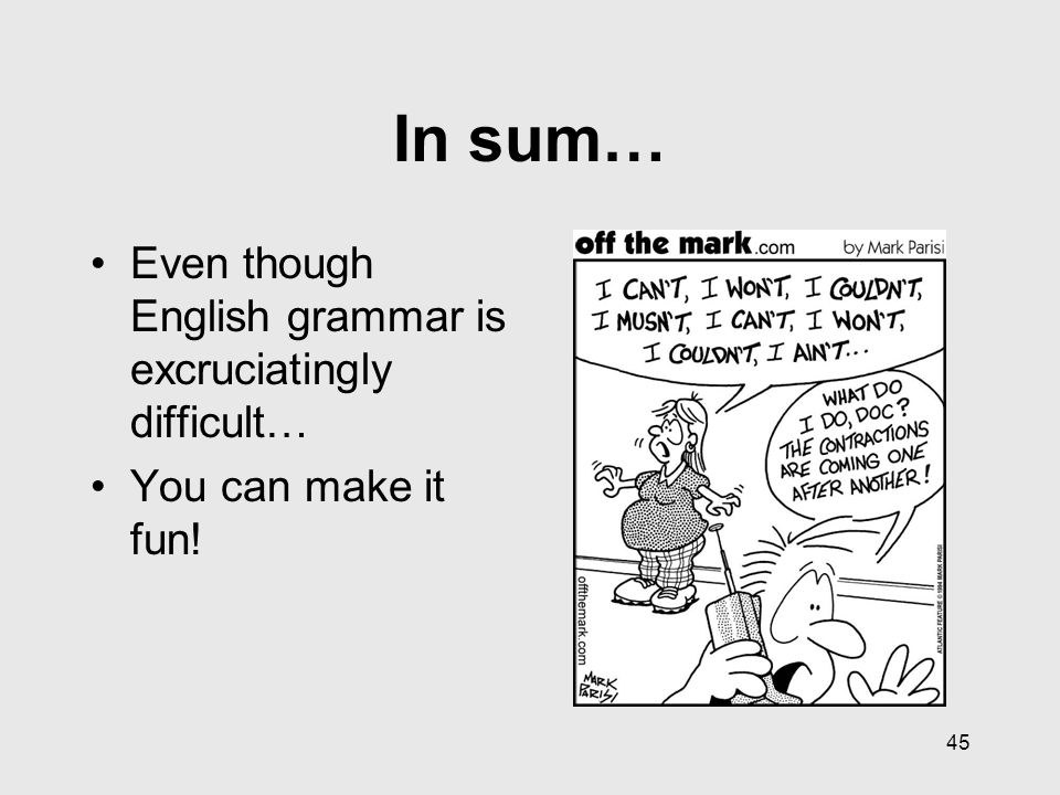 45 In sum… Even though English grammar is excruciatingly difficult… You can make it fun!