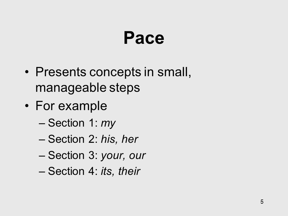 5 Pace Presents concepts in small, manageable steps For example –Section 1: my –Section 2: his, her –Section 3: your, our –Section 4: its, their