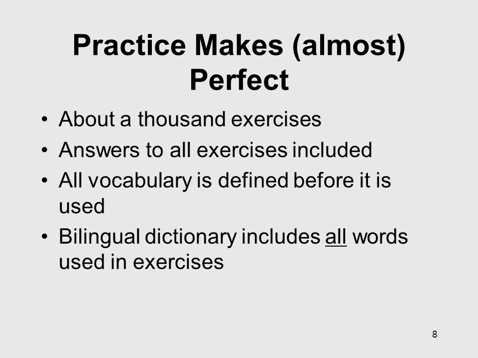 8 Practice Makes (almost) Perfect About a thousand exercises Answers to all exercises included All vocabulary is defined before it is used Bilingual dictionary includes all words used in exercises