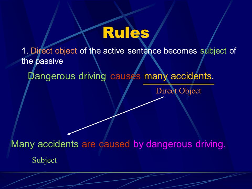 Rules 1. Direct object of the active sentence becomes subject of the passive Dangerous driving causes many accidents. Direct Object Many accidents are
