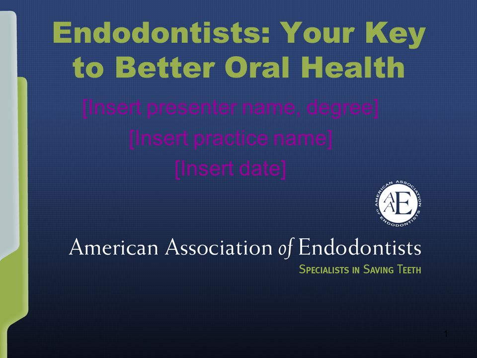 1 Endodontists: Your Key to Better Oral Health [Insert presenter name, degree] [Insert practice name] [Insert date]