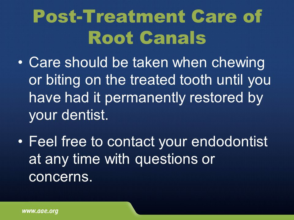 Post-Treatment Care of Root Canals Care should be taken when chewing or biting on the treated tooth until you have had it permanently restored by your dentist.