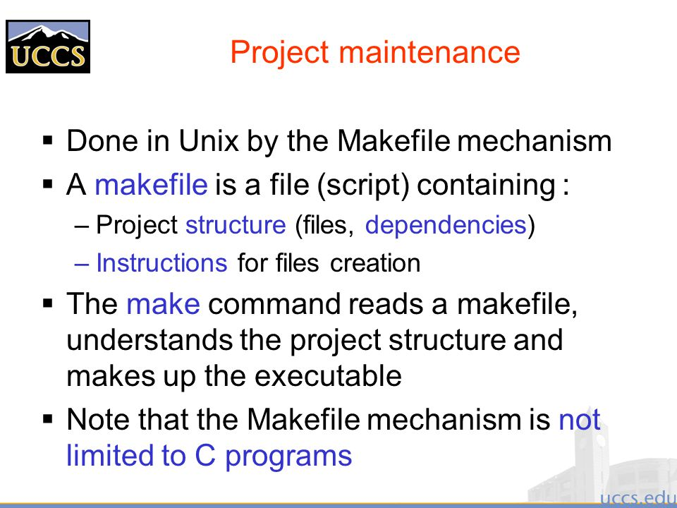 Project maintenance  Done in Unix by the Makefile mechanism  A makefile is a file (script) containing : –Project structure (files, dependencies) –Instructions for files creation  The make command reads a makefile, understands the project structure and makes up the executable  Note that the Makefile mechanism is not limited to C programs