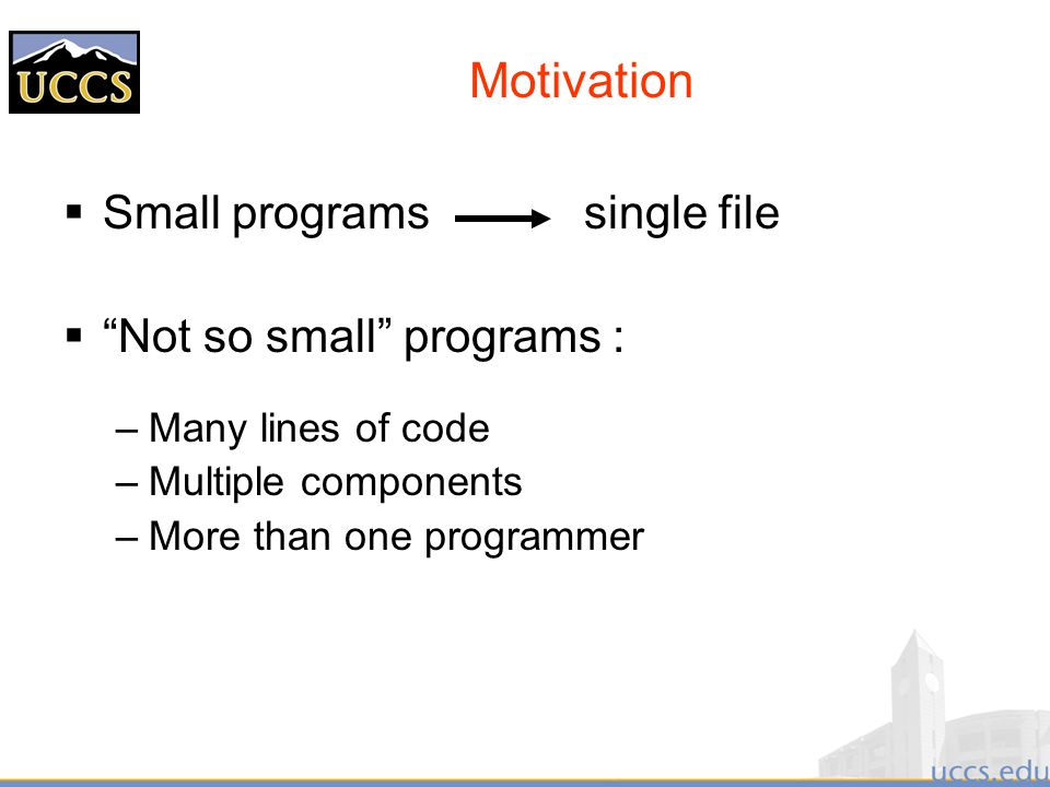 Motivation  Small programs single file  Not so small programs : –Many lines of code –Multiple components –More than one programmer