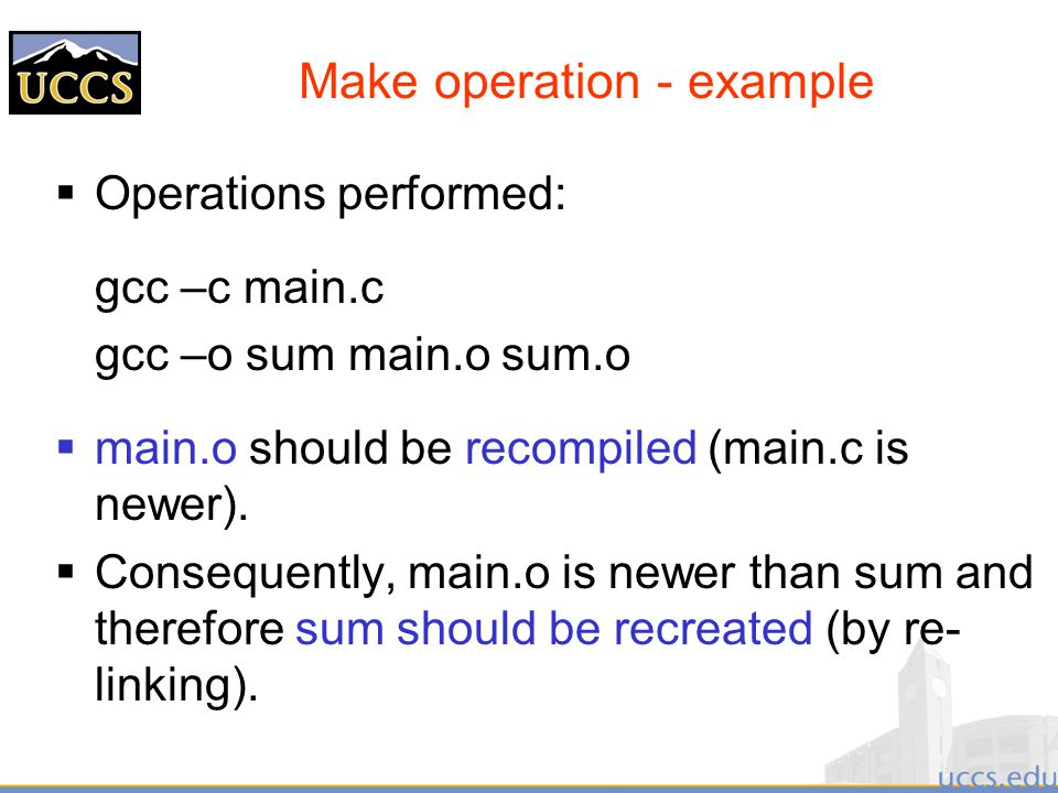 Make operation - example  Operations performed: gcc –c main.c gcc –o sum main.o sum.o  main.o should be recompiled (main.c is newer).