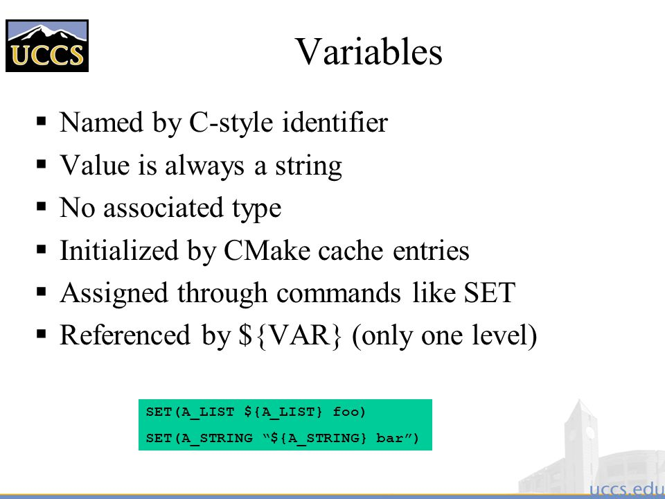 Variables  Named by C-style identifier  Value is always a string  No associated type  Initialized by CMake cache entries  Assigned through commands like SET  Referenced by ${VAR} (only one level) SET(A_LIST ${A_LIST} foo) SET(A_STRING ${A_STRING} bar )