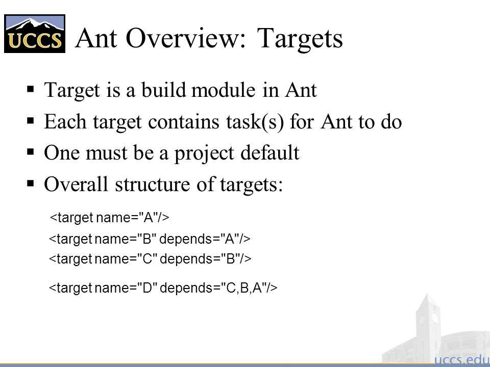 Ant Overview: Targets  Target is a build module in Ant  Each target contains task(s) for Ant to do  One must be a project default  Overall structure of targets: