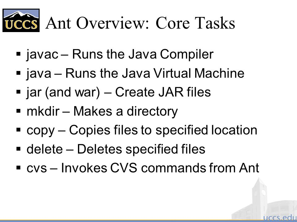 Ant Overview: Core Tasks  javac – Runs the Java Compiler  java – Runs the Java Virtual Machine  jar (and war) – Create JAR files  mkdir – Makes a directory  copy – Copies files to specified location  delete – Deletes specified files  cvs – Invokes CVS commands from Ant