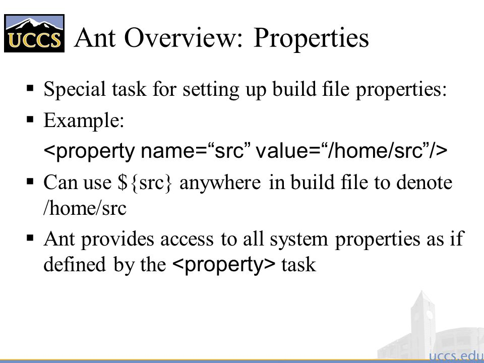 Ant Overview: Properties  Special task for setting up build file properties:  Example:  Can use ${src} anywhere in build file to denote /home/src  Ant provides access to all system properties as if defined by the task