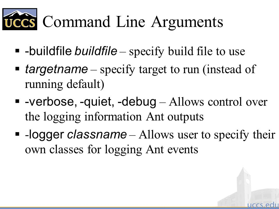 Command Line Arguments  -buildfile buildfile – specify build file to use  targetname – specify target to run (instead of running default)  -verbose, -quiet, -debug – Allows control over the logging information Ant outputs  - logger classname – Allows user to specify their own classes for logging Ant events