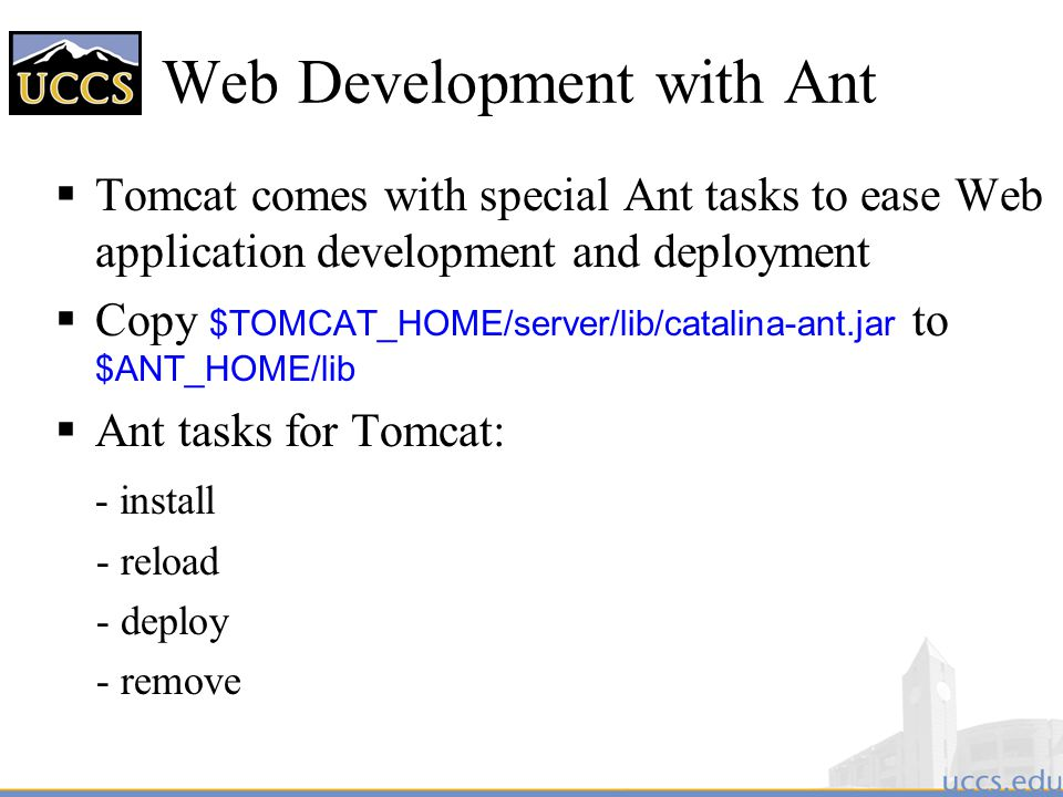 Web Development with Ant  Tomcat comes with special Ant tasks to ease Web application development and deployment  Copy $TOMCAT_HOME/server/lib/catalina-ant.jar to $ANT_HOME/lib  Ant tasks for Tomcat: - install - reload - deploy - remove