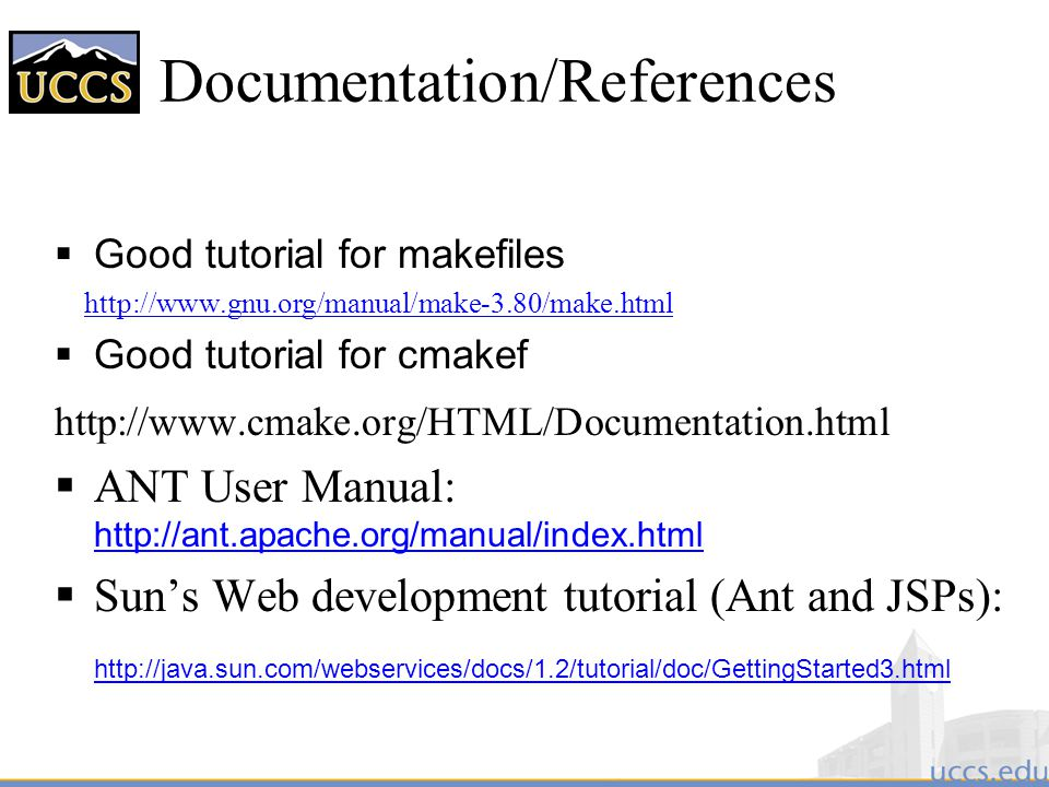Documentation/References  Good tutorial for makefiles http://www.gnu.org/manual/make-3.80/make.html  Good tutorial for cmakef http://www.cmake.org/HTML/Documentation.html  ANT User Manual: http://ant.apache.org/manual/index.html http://ant.apache.org/manual/index.html  Sun's Web development tutorial (Ant and JSPs): http://java.sun.com/webservices/docs/1.2/tutorial/doc/GettingStarted3.html