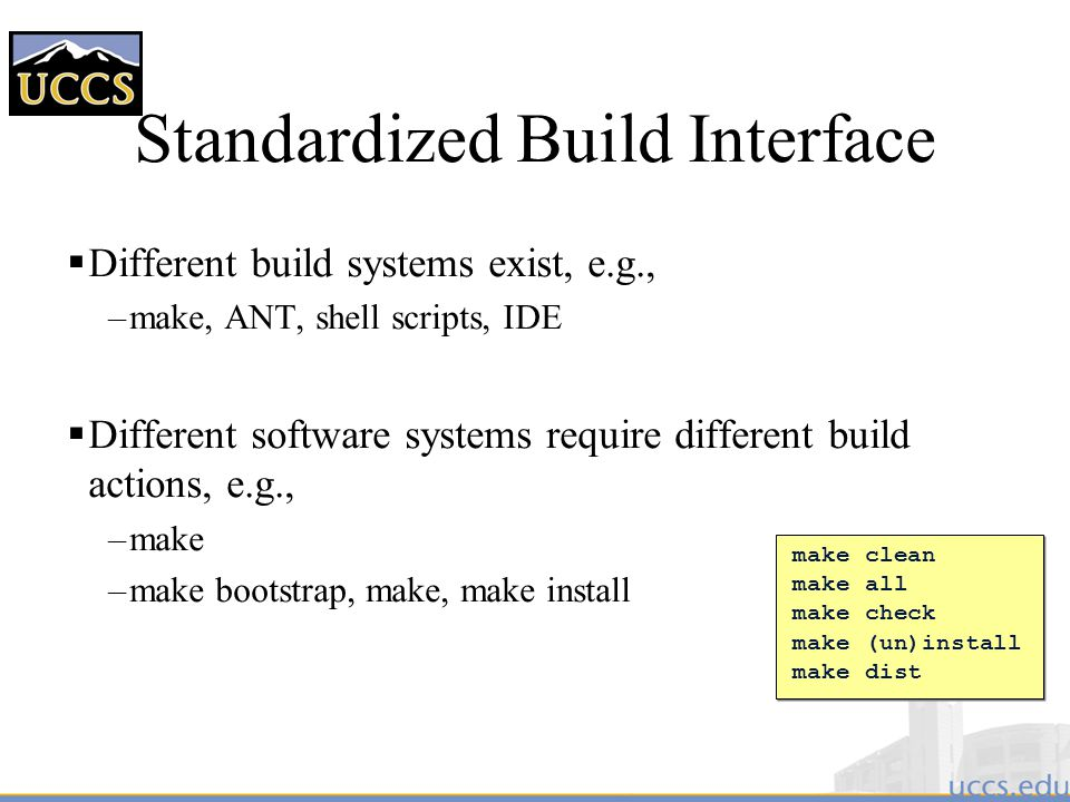Standardized Build Interface  Different build systems exist, e.g., –make, ANT, shell scripts, IDE  Different software systems require different build actions, e.g., –make –make bootstrap, make, make install make clean make all make check make (un)install make dist make clean make all make check make (un)install make dist