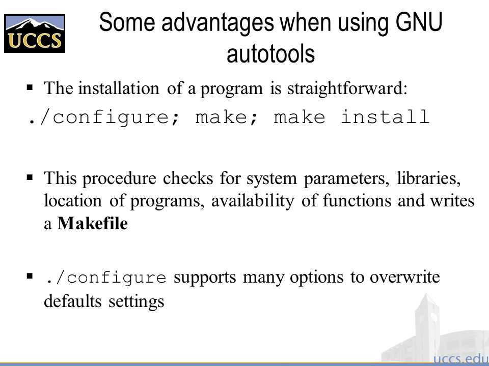 Some advantages when using GNU autotools  The installation of a program is straightforward:./configure; make; make install  This procedure checks for system parameters, libraries, location of programs, availability of functions and writes a Makefile ./configure supports many options to overwrite defaults settings