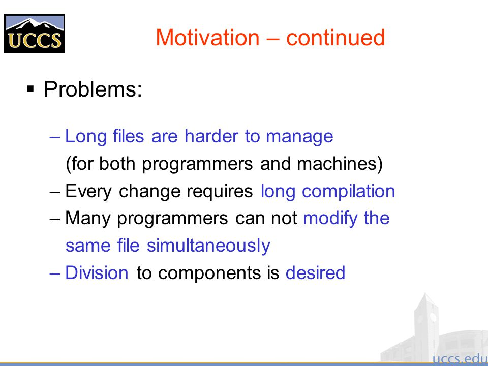 Motivation – continued  Problems: –Long files are harder to manage (for both programmers and machines) –Every change requires long compilation –Many programmers can not modify the same file simultaneously –Division to components is desired