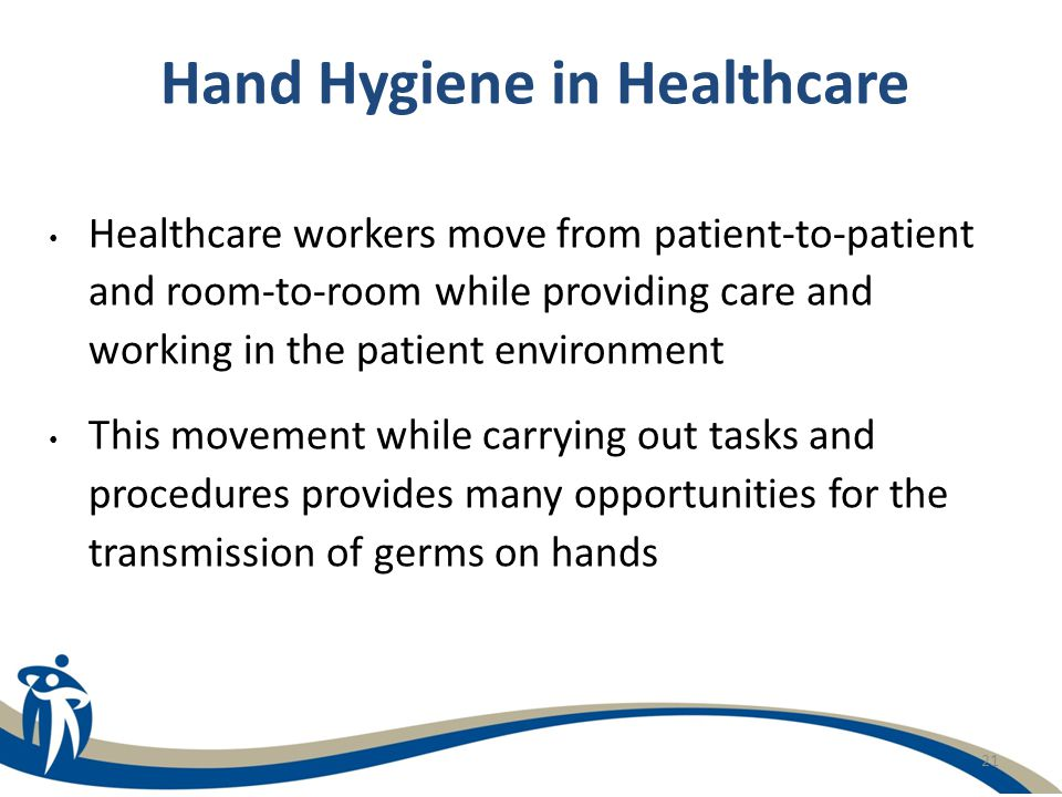 21 Hand Hygiene in Healthcare Healthcare workers move from patient-to-patient and room-to-room while providing care and working in the patient environ