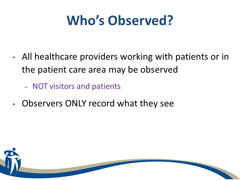 43 Who's Observed? All healthcare providers working with patients or in the patient care area may be observed – NOT visitors and patients Observers ON