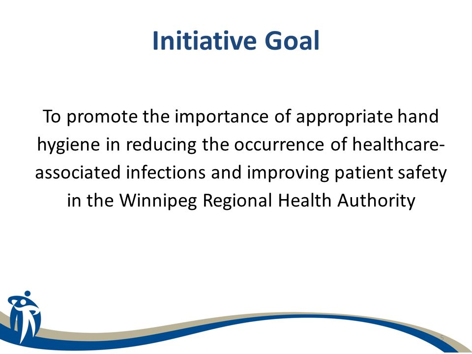 5 Initiative Goal To promote the importance of appropriate hand hygiene in reducing the occurrence of healthcare- associated infections and improving
