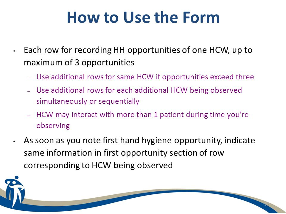55 How to Use the Form Each row for recording HH opportunities of one HCW, up to maximum of 3 opportunities – Use additional rows for same HCW if oppo