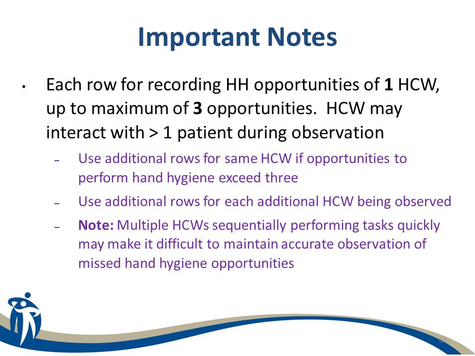 63 Important Notes Each row for recording HH opportunities of 1 HCW, up to maximum of 3 opportunities. HCW may interact with > 1 patient during observ