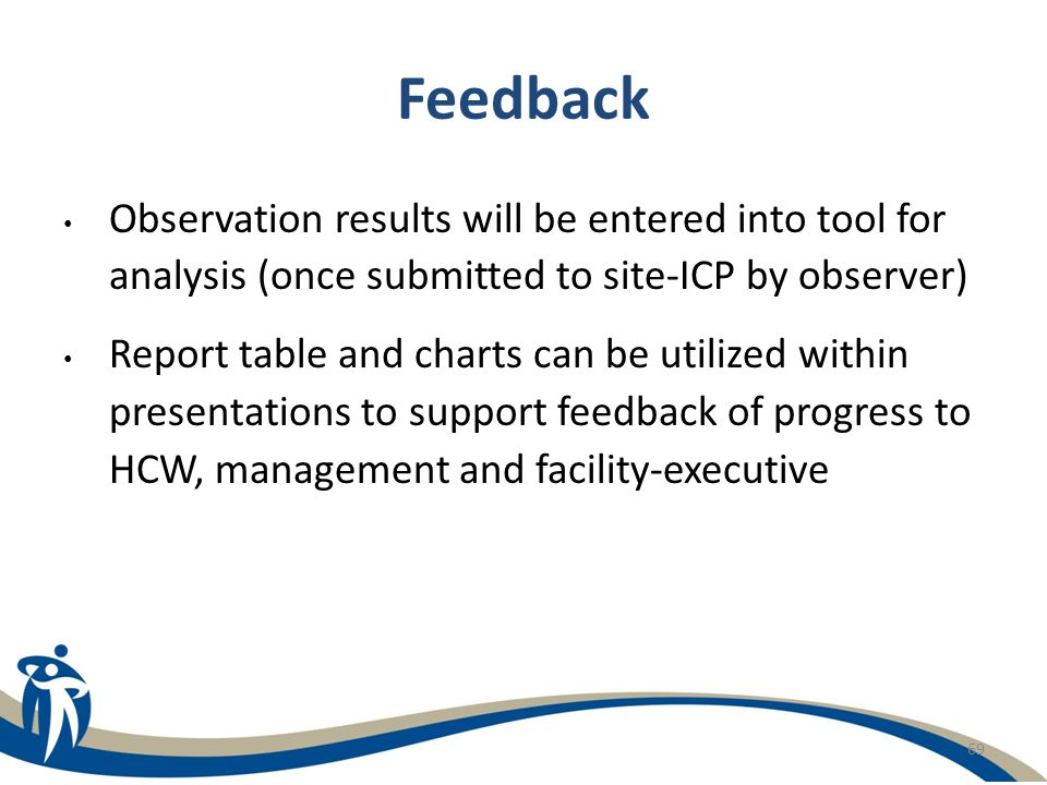 69 Feedback Observation results will be entered into tool for analysis (once submitted to site-ICP by observer) Report table and charts can be utilize