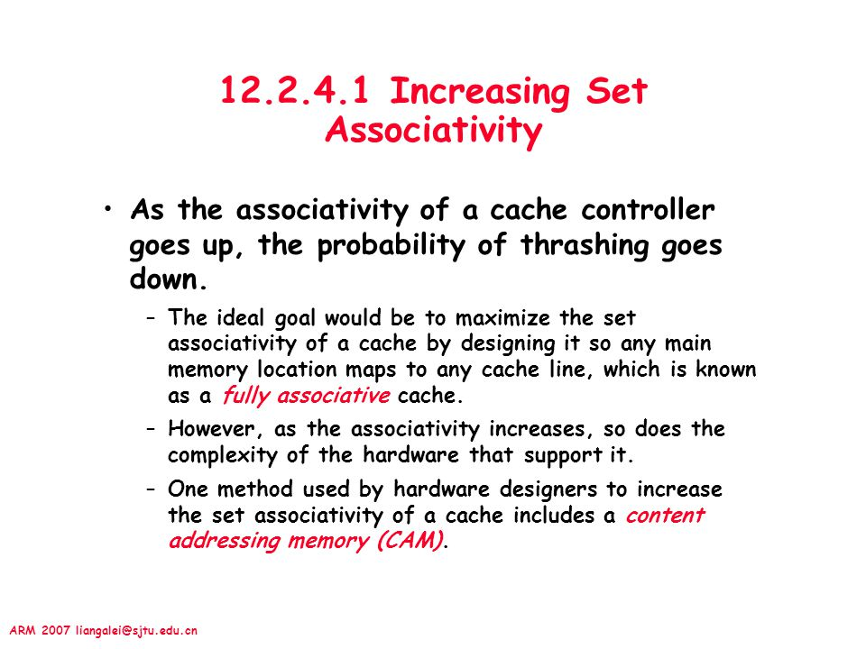 ARM 2007 liangalei@sjtu.edu.cn 12.2.4.1 Increasing Set Associativity As the associativity of a cache controller goes up, the probability of thrashing goes down.