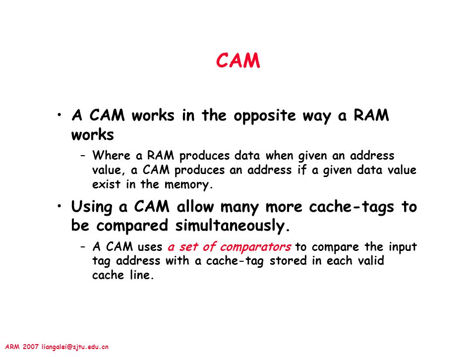 ARM 2007 liangalei@sjtu.edu.cn CAM A CAM works in the opposite way a RAM works –Where a RAM produces data when given an address value, a CAM produces an address if a given data value exist in the memory.