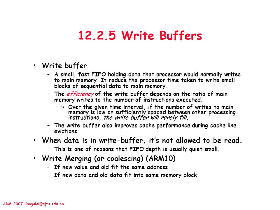 ARM 2007 liangalei@sjtu.edu.cn 12.2.5 Write Buffers Write buffer –A small, fast FIFO holding data that processor would normally writes to main memory.
