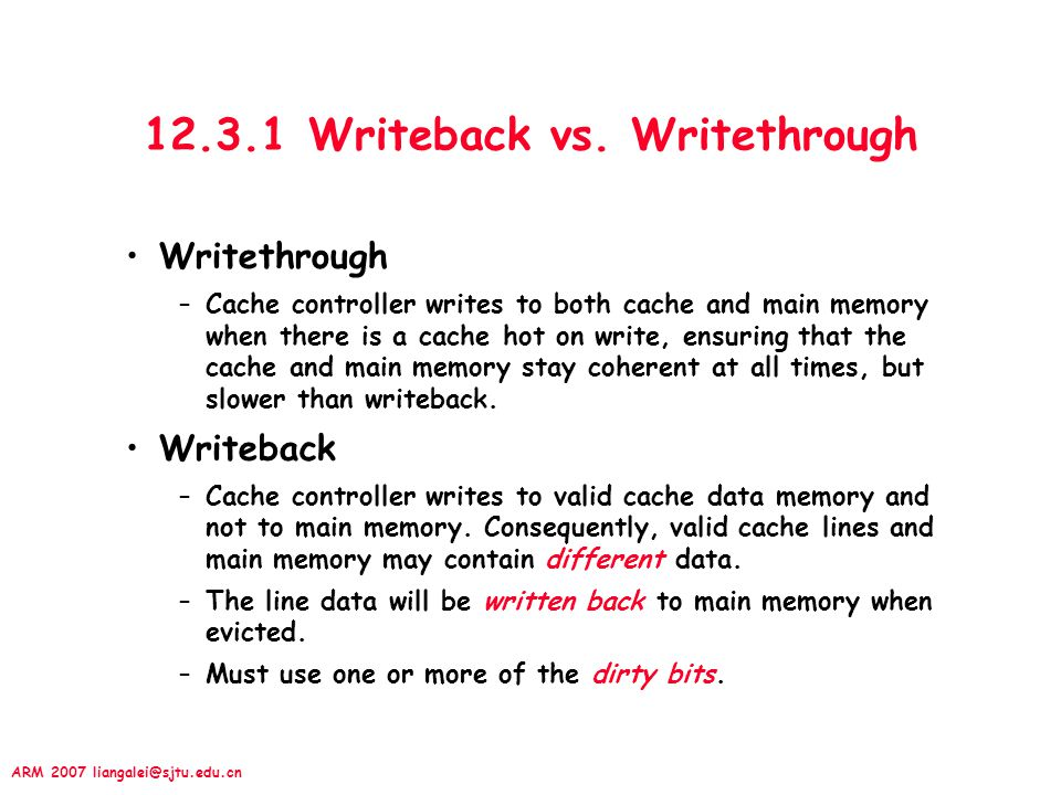 ARM 2007 liangalei@sjtu.edu.cn 12.3.1 Writeback vs. Writethrough Writethrough –Cache controller writes to both cache and main memory when there is a c