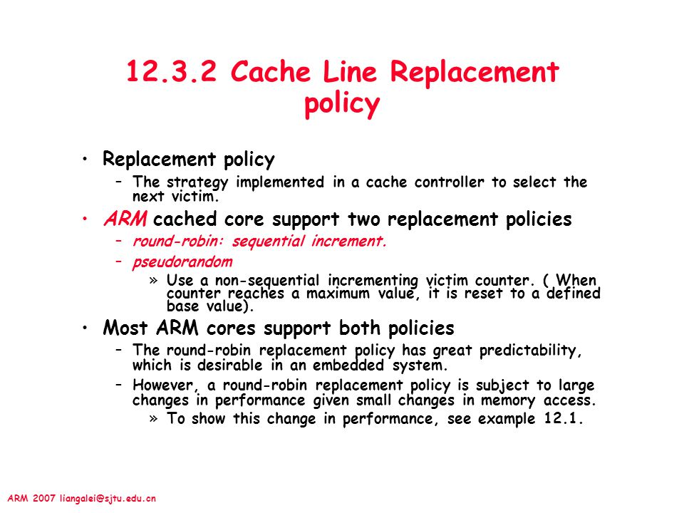 ARM 2007 liangalei@sjtu.edu.cn 12.3.2 Cache Line Replacement policy Replacement policy –The strategy implemented in a cache controller to select the next victim.