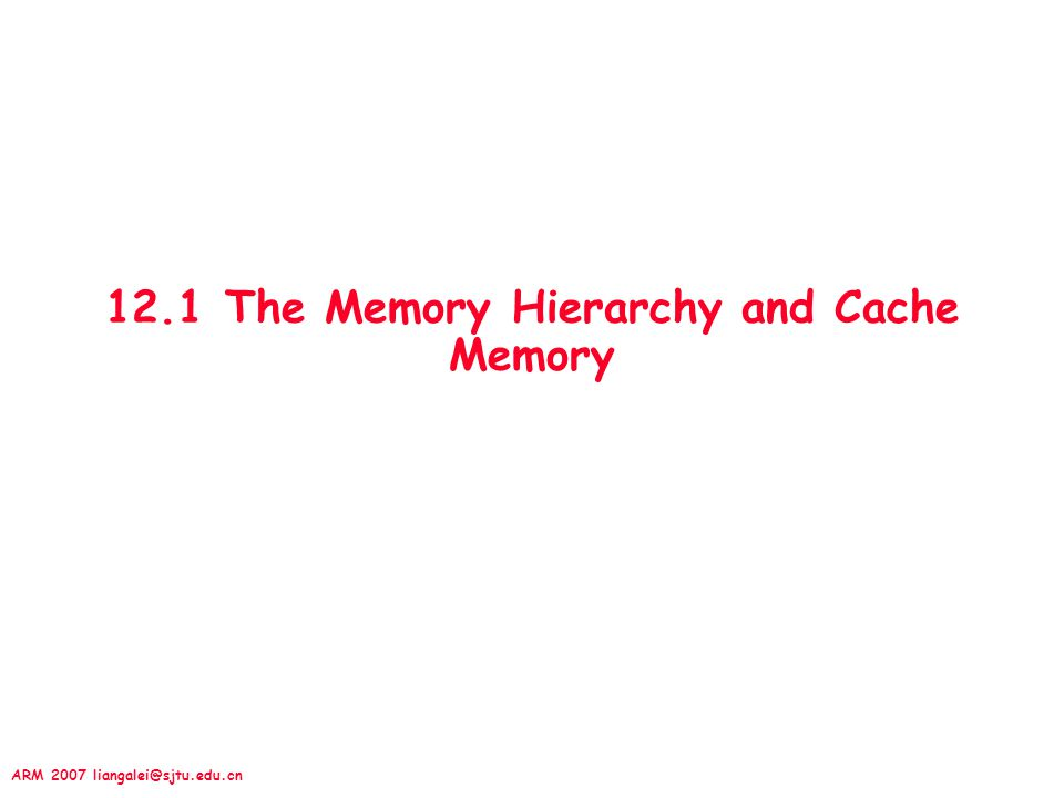 ARM 2007 liangalei@sjtu.edu.cn 12.1 The Memory Hierarchy and Cache Memory
