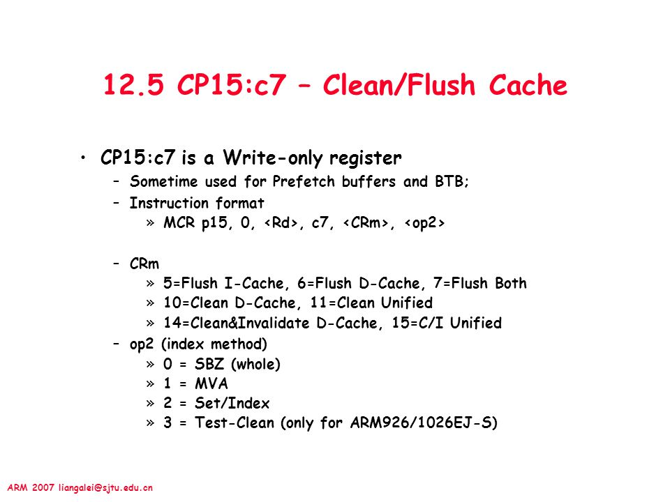 ARM 2007 liangalei@sjtu.edu.cn 12.5 CP15:c7 – Clean/Flush Cache CP15:c7 is a Write-only register –Sometime used for Prefetch buffers and BTB; –Instruction format »MCR p15, 0,, c7,, –CRm »5=Flush I-Cache, 6=Flush D-Cache, 7=Flush Both »10=Clean D-Cache, 11=Clean Unified »14=Clean&Invalidate D-Cache, 15=C/I Unified –op2 (index method) »0 = SBZ (whole) »1 = MVA »2 = Set/Index »3 = Test-Clean (only for ARM926/1026EJ-S)