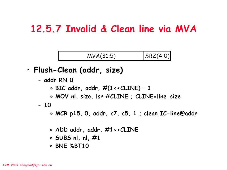 ARM 2007 liangalei@sjtu.edu.cn 12.5.7 Invalid & Clean line via MVA Flush-Clean (addr, size) –addr RN 0 »BIC addr, addr, #(1<<CLINE) – 1 »MOV nl, size,