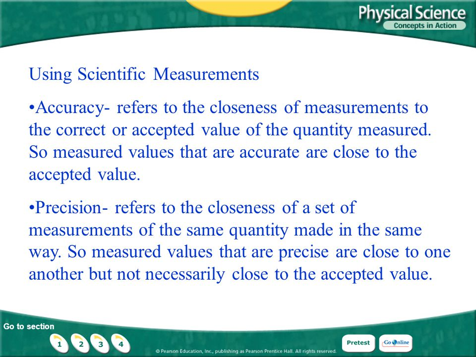 Go to section Using Scientific Measurements Accuracy- refers to the closeness of measurements to the correct or accepted value of the quantity measure
