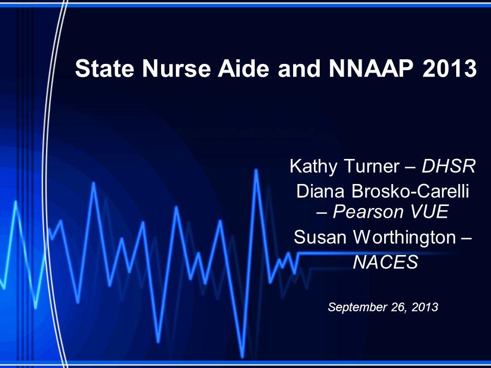 State Nurse Aide and NNAAP 2013 Kathy Turner – DHSR Diana Brosko-Carelli – Pearson VUE Susan Worthington – NACES September 26, 2013