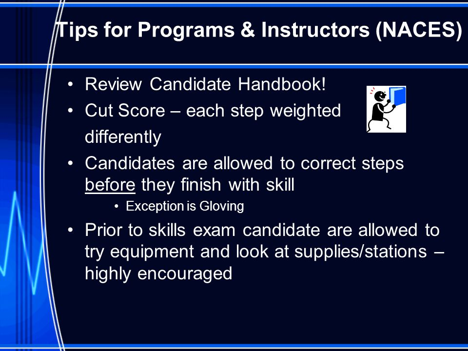 Tips for Programs & Instructors (NACES) Review Candidate Handbook! Cut Score – each step weighted differently Candidates are allowed to correct steps