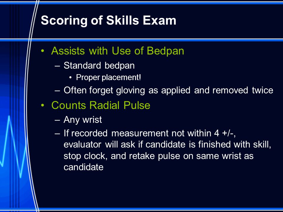Scoring of Skills Exam Assists with Use of Bedpan –Standard bedpan Proper placement! –Often forget gloving as applied and removed twice Counts Radial