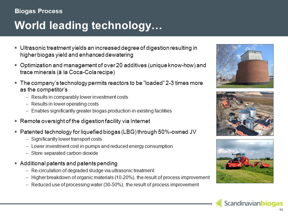 10 World leading technology…  Ultrasonic treatment yields an increased degree of digestion resulting in higher biogas yield and enhanced dewatering  Optimization and management of over 20 additives (unique know-how) and trace minerals (à la Coca-Cola recipe)  The company's technology permits reactors to be loaded 2-3 times more as the competitor's –Results in comparably lower investment costs –Results in lower operating costs –Enables significantly greater biogas production in existing facilities  Remote oversight of the digestion facility via Internet  Patented technology for liquefied biogas (LBG) through 50%-owned JV –Significantly lower transport costs –Lower investment cost in pumps and reduced energy consumption –Store separated carbon dioxide  Additional patents and patents pending –Re-circulation of degraded sludge via ultrasonic treatment –Higher breakdown of organic materials (10-20%), the result of process improvement –Reduced use of processing water (30-50%), the result of process improvement Biogas Process