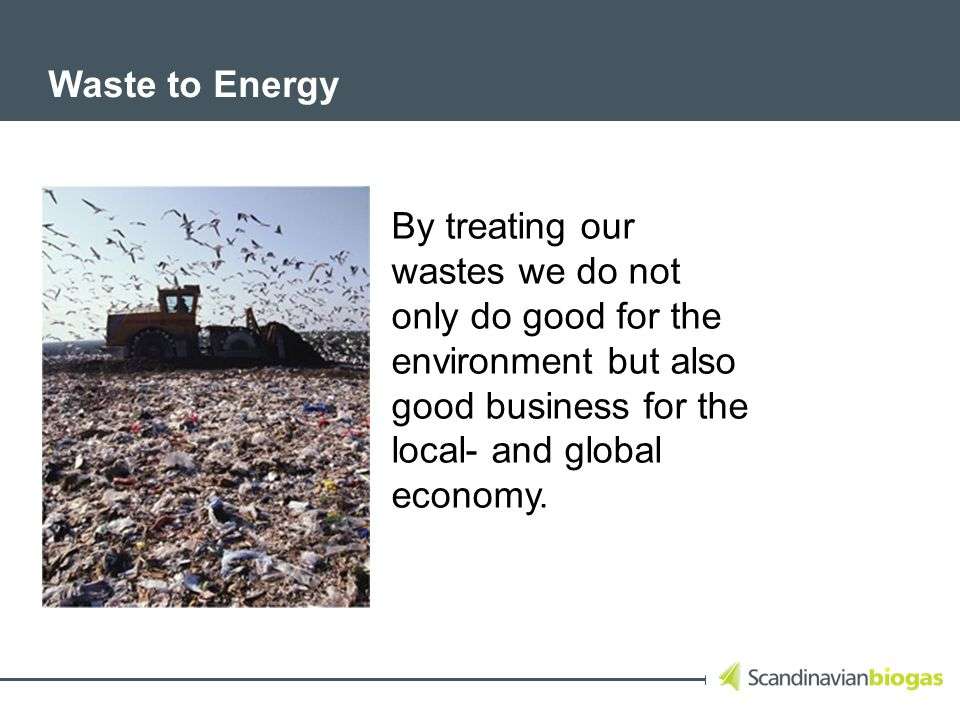 Waste to Energy By treating our wastes we do not only do good for the environment but also good business for the local- and global economy.