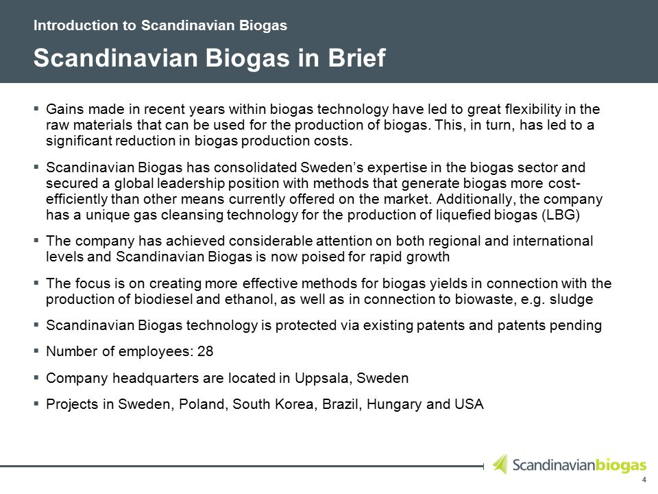 4 Scandinavian Biogas in Brief  Gains made in recent years within biogas technology have led to great flexibility in the raw materials that can be used for the production of biogas.