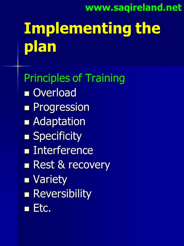 www.saqireland.net Implementing the plan Principles of Training Overload Overload Progression Progression Adaptation Adaptation Specificity Specificit