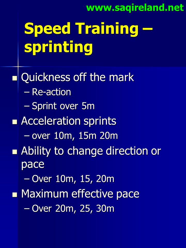 www.saqireland.net Speed Training – sprinting Quickness off the mark Quickness off the mark –Re-action –Sprint over 5m Acceleration sprints Accelerati