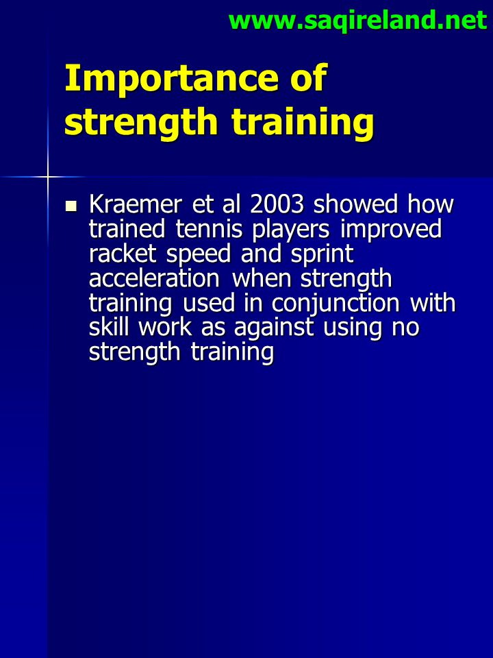 www.saqireland.net Importance of strength training Kraemer et al 2003 showed how trained tennis players improved racket speed and sprint acceleration