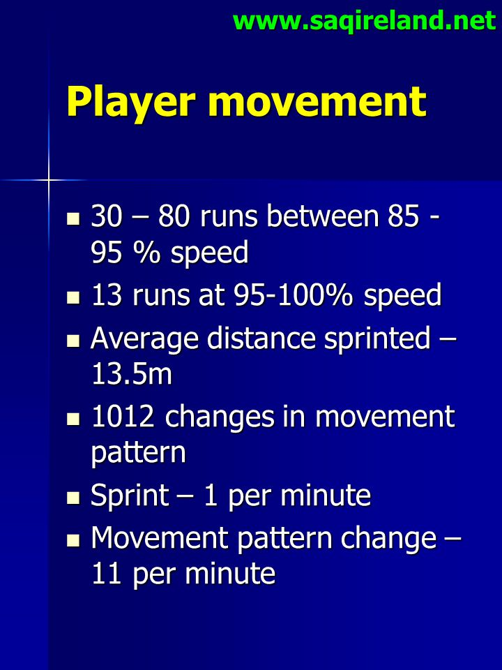 www.saqireland.net Player movement 30 – 80 runs between 85 - 95 % speed 30 – 80 runs between 85 - 95 % speed 13 runs at 95-100% speed 13 runs at 95-10