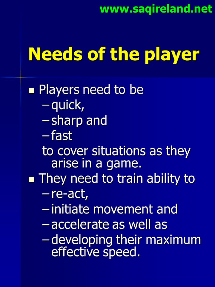 www.saqireland.net Needs of the player Players need to be Players need to be –quick, –sharp and –fast to cover situations as they arise in a game. The