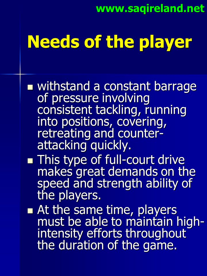 www.saqireland.net Needs of the player withstand a constant barrage of pressure involving consistent tackling, running into positions, covering, retre