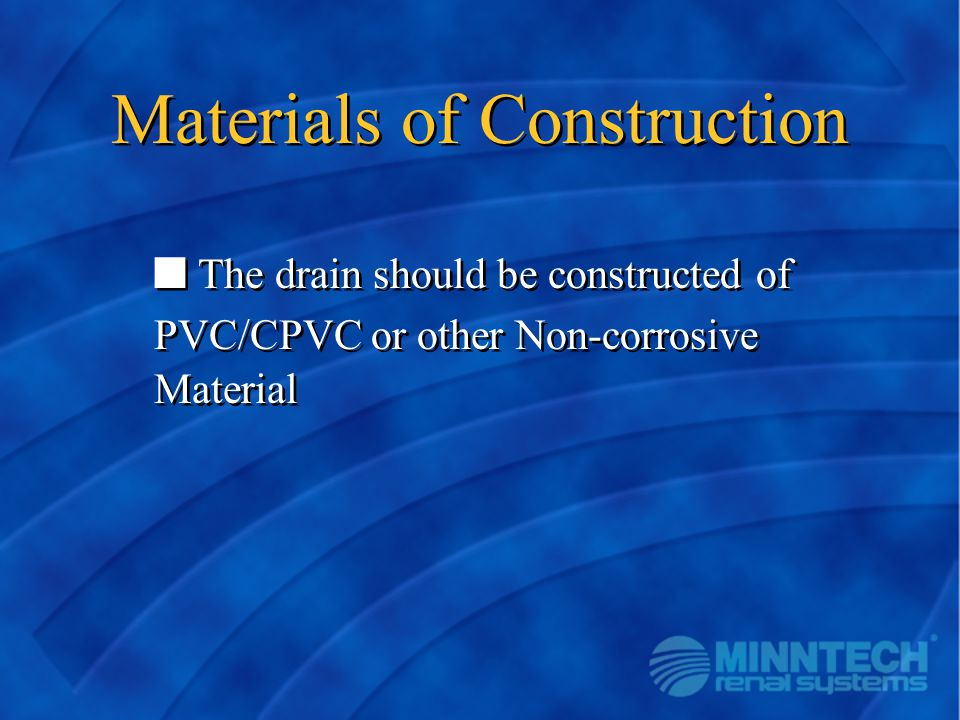 Materials of Construction The drain should be constructed of PVC/CPVC or other Non-corrosive Material