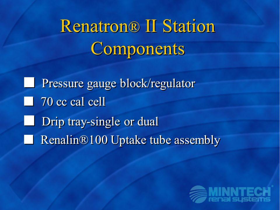 Renatron ® II Station Components n Pressure gauge block/regulator n 70 cc cal cell n Drip tray-single or dual n Renalin®100 Uptake tube assembly n Pre