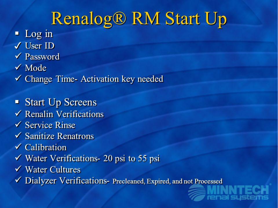 Renalog® RM Start Up  Log in 3User ID Password Mode Change Time- Activation key needed  Start Up Screens Renalin Verifications Service Rinse Sanitiz
